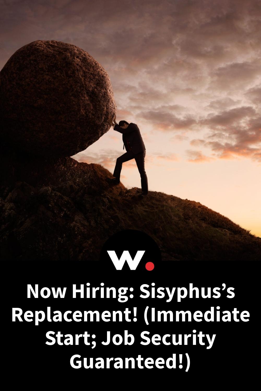 Now Hiring: Sisyphus's Replacement! (Immediate Start; Job Security Guaranteed!)