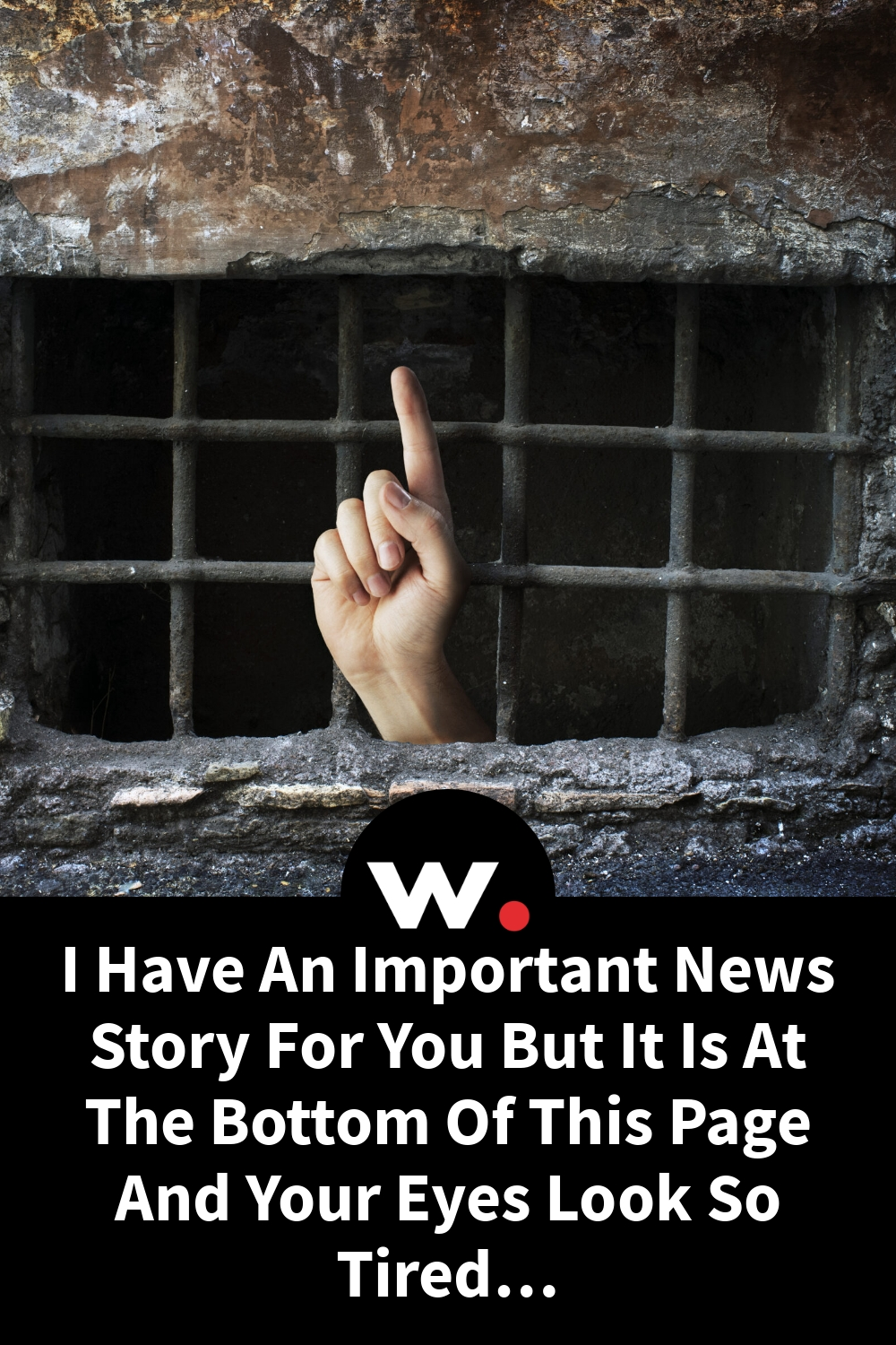 I Have An Important News Story For You But It Is At The Bottom Of This Page And Your Eyes Look So Tired…