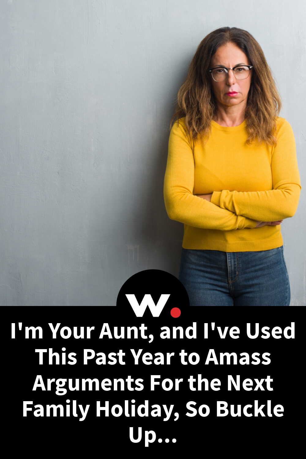 I'm Your Aunt, and I've Used This Past Year to Amass Arguments For the Next Family Holiday, So Buckle Up…