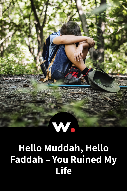 Hello Muddah, Hello Faddah – You Ruined My Life