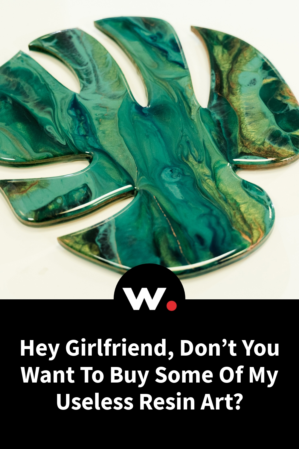 Hey Girlfriend, Don't You Want To Buy Some Of My Useless Resin Art?