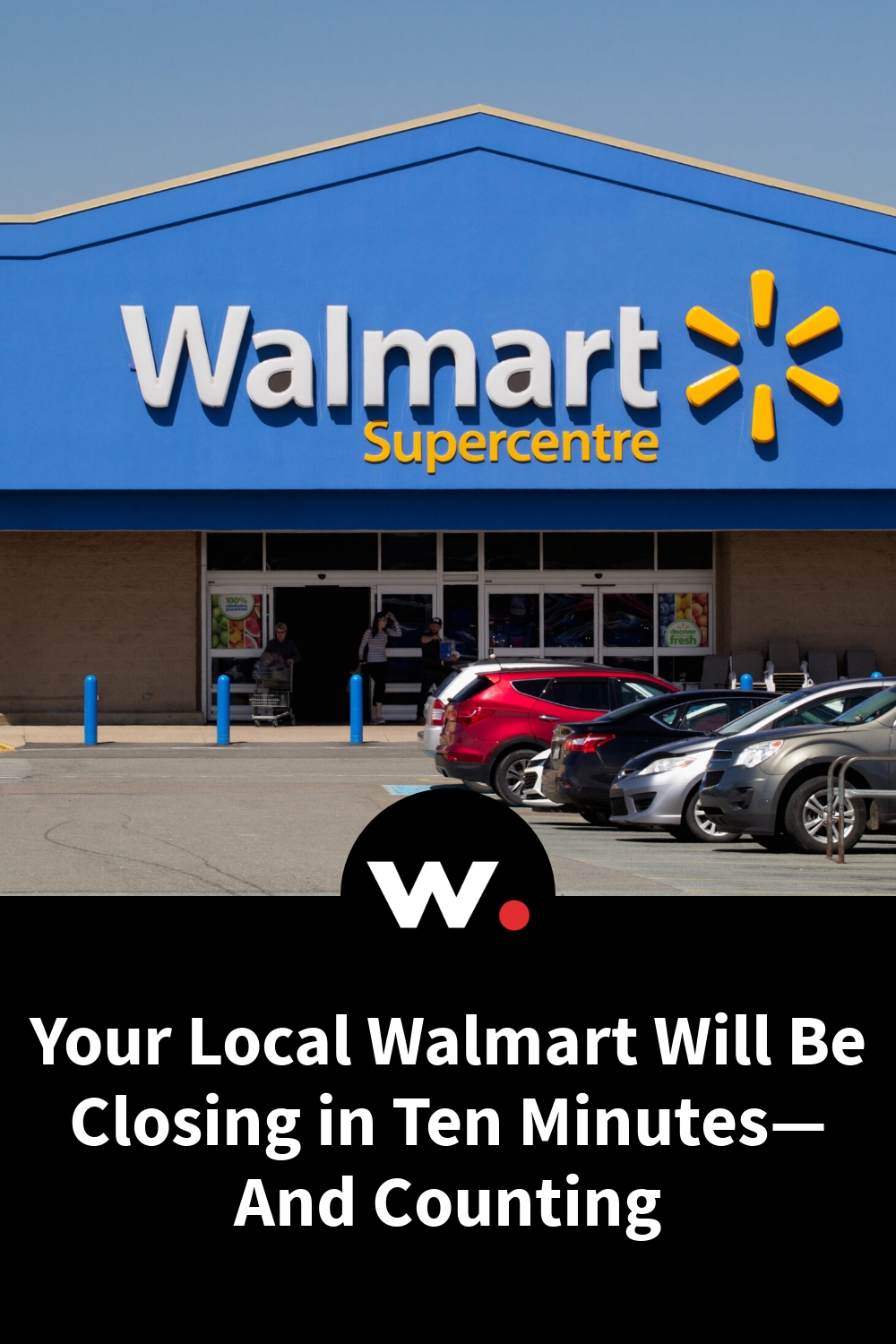 Your Local Walmart Will Be Closing in Ten Minutes—And Counting