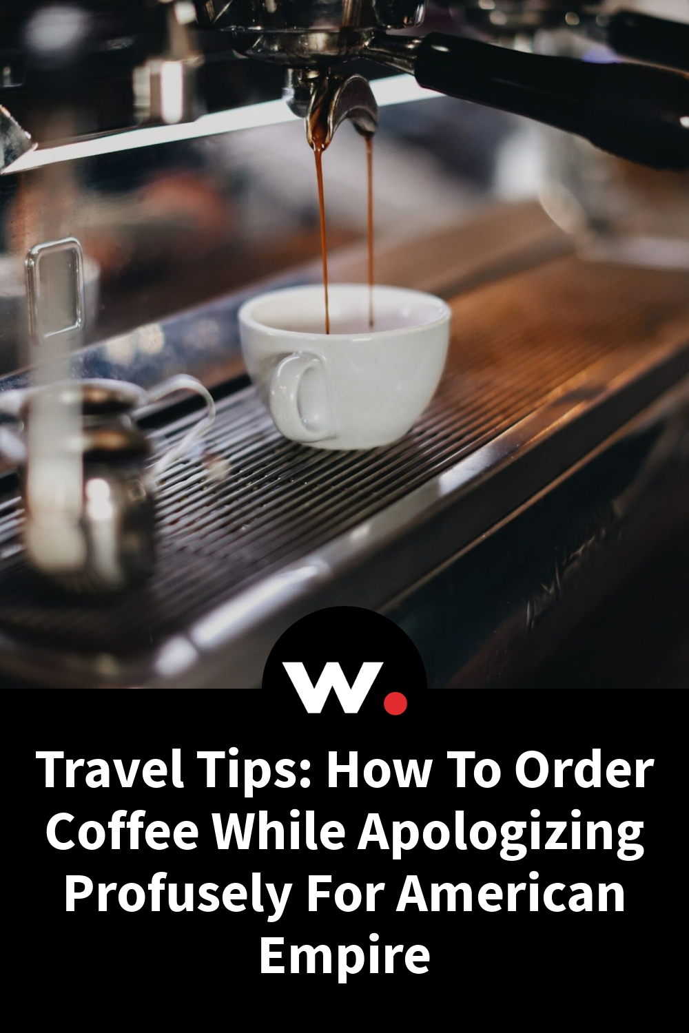 Travel Tips: How To Order Coffee While Apologizing Profusely For American Empire