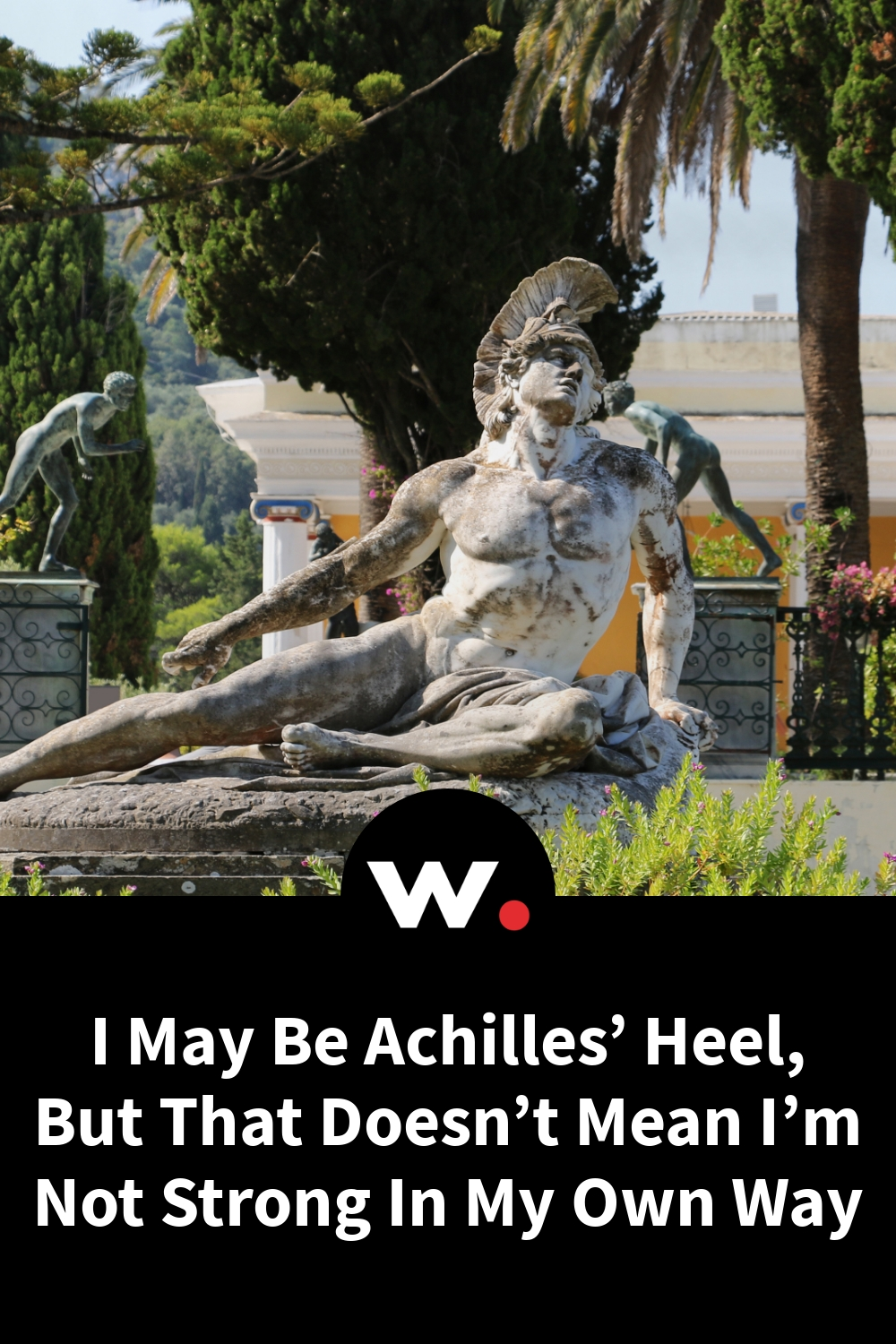 I May Be Achilles' Heel, But That Doesn't Mean I'm Not Strong In My Own Way